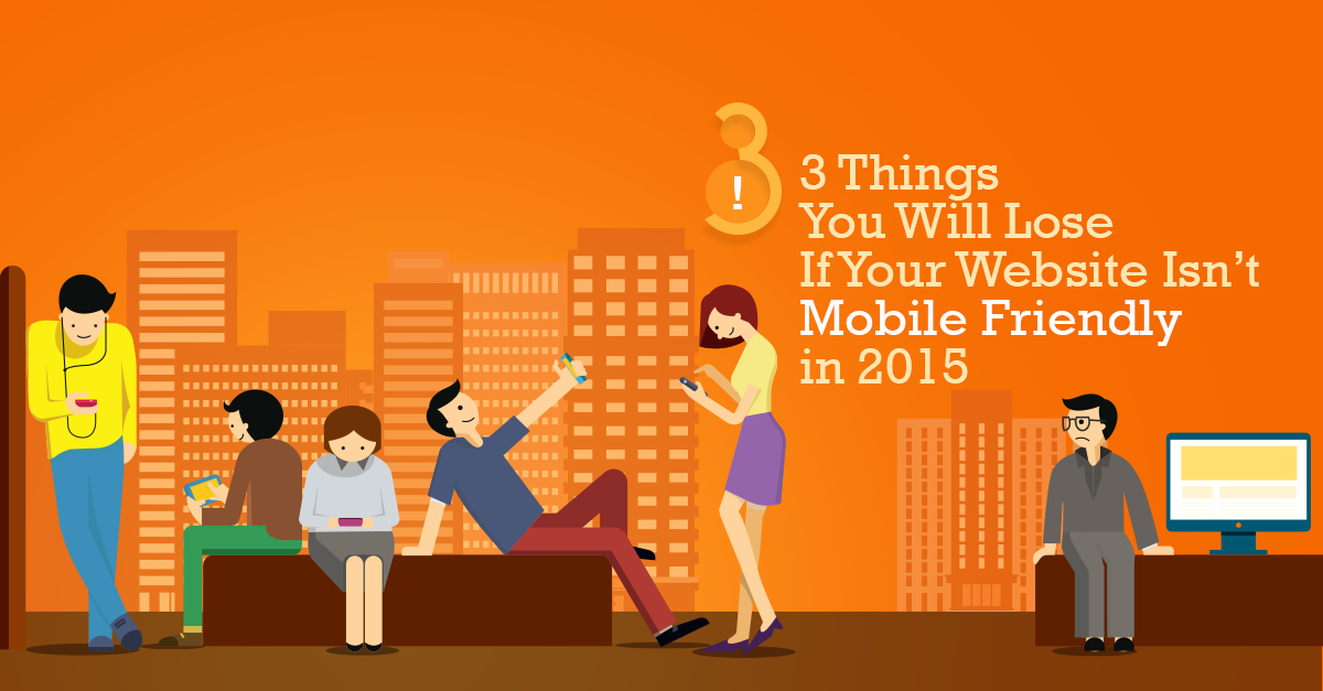 3-Things-You-Will-Lose-If-Your-Website-Is-not-Mobile-Friendly-in-2015 (1)