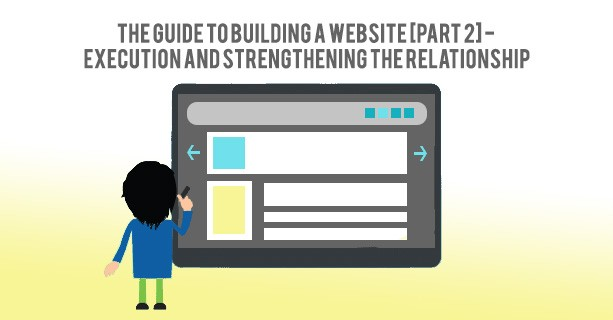 The Guide To Building A Website [Part 2] – Execution And Strengthening The Relationship