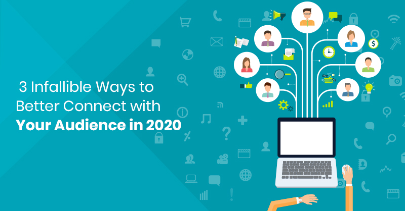 3 Infallible Ways to Better Connect with Your Audience in 2020
