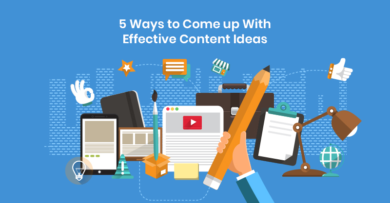 5 Ways to Come up With Effective Content Ideas