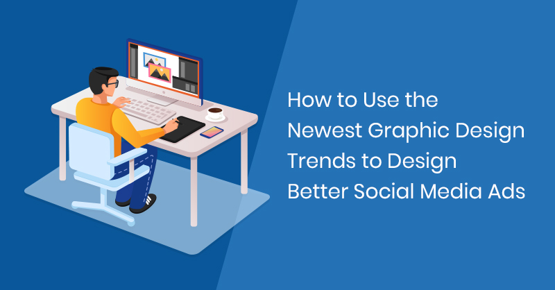 How to Use the Newest Graphic Design Trends to Design Better Social Media Ads