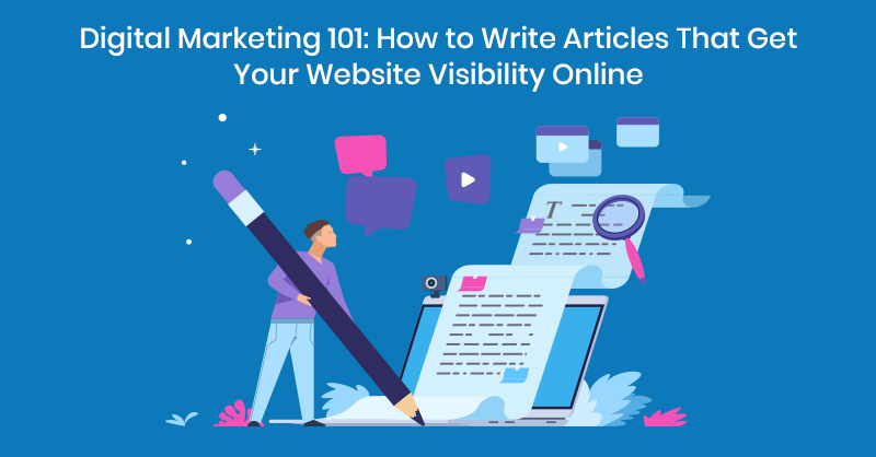 Digital Marketing 101: How to Write Articles That Get Your Website Visibility Online